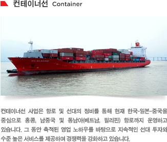 컨테이너선 사업은 항로 및 선대의 정비를 통해 현재 한국-일본-중국을 중심으로 홍콩 및 남중국 항로까지 운영하고 있습니다. 그 동안 축적된 영업 노하우를 바탕으로 지속적인 선대 투자와 수준 높은 서비스를 제공하며 경쟁력을 강화하고 있습니다.