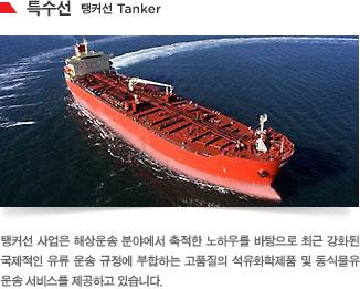탱커선 사업은 해상운송 분야에서 축적한 노하우를 바탕으로 최근 강화된 국제적인 유류 운송 규정에 부합하는 고품질의 석유화학제품 및 동식물유 운송 서비스를 제공하고 있습니다.