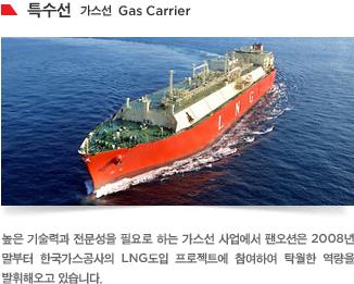 높은 기술력과 전문성을 필요로 하는 가스선 사업에서 팬오션은 2008년 말부터 한국가스공사의 LNG도입 프로젝트에 참여하여 탁월한 역량을 발휘해오고 있습니다.