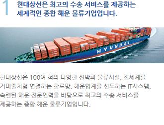 현대상선은 100여 척의 다양한 선박과 물류시설, 전세계를  거미줄처럼 연결하는 항로망, 해운업계를 선도하는 IT시스템,  숙련된 해운 전문인력을 바탕으로 최고의 수송 서비스를  제공하는 종합 해운 물류기업입니다.